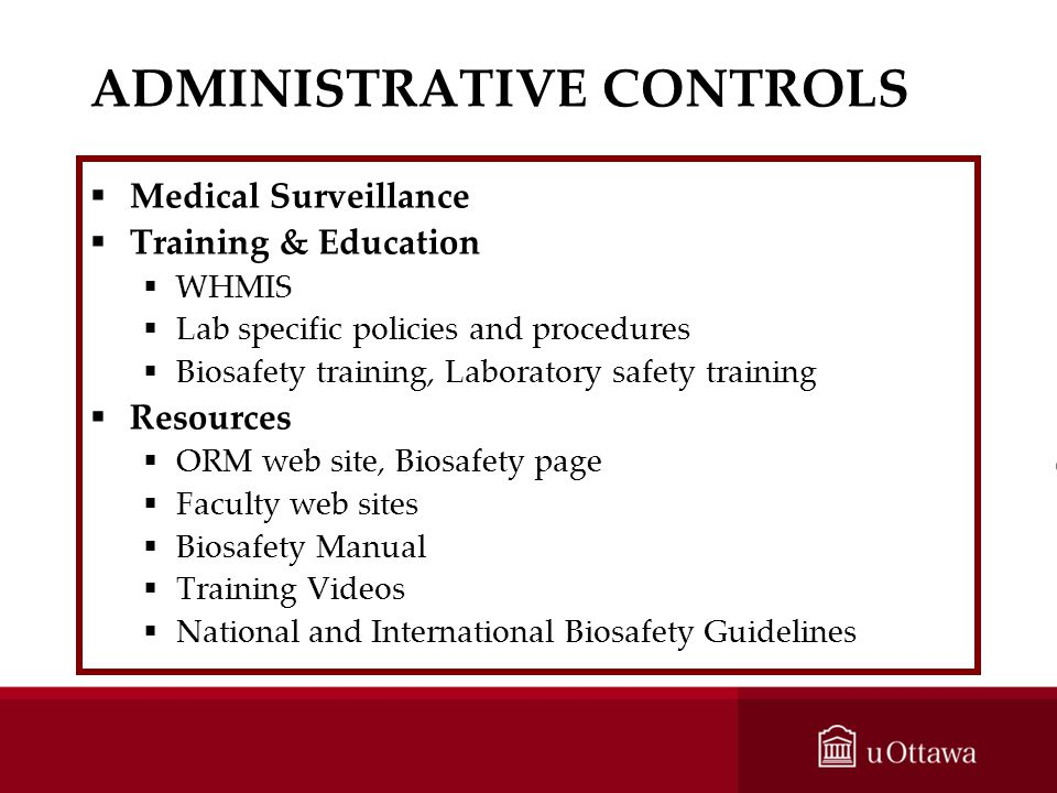 ADMINISTRATIVE CONTROLS Medical Surveillance Training & Education WHMIS Lab specific policies and procedures Biosafety training, Laboratory safety tra