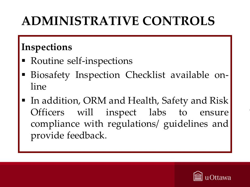 ADMINISTRATIVE CONTROLS Inspections Routine self-inspections Biosafety Inspection Checklist available on- line In addition, ORM and Health, Safety and