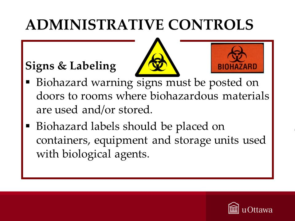 ADMINISTRATIVE CONTROLS Signs & Labeling Biohazard warning signs must be posted on doors to rooms where biohazardous materials are used and/or stored.