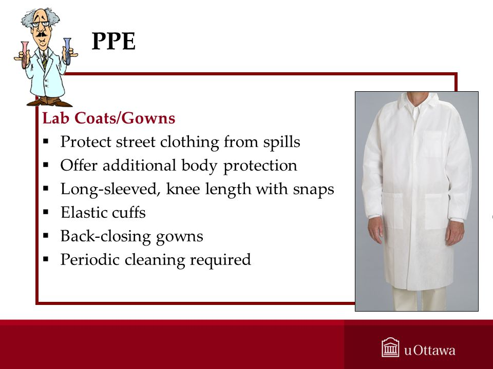 PPE Lab Coats/Gowns Protect street clothing from spills Offer additional body protection Long-sleeved, knee length with snaps Elastic cuffs Back-closi