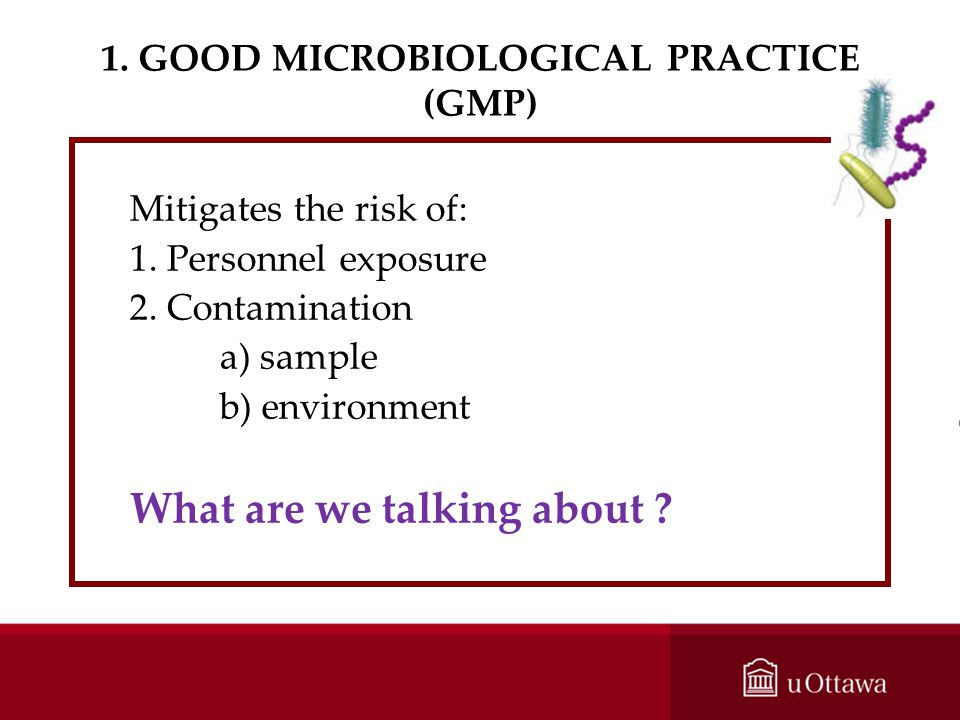 1. GOOD MICROBIOLOGICAL PRACTICE (GMP) Mitigates the risk of: 1. Personnel exposure 2. Contamination a) sample b) environment What are we talking abou