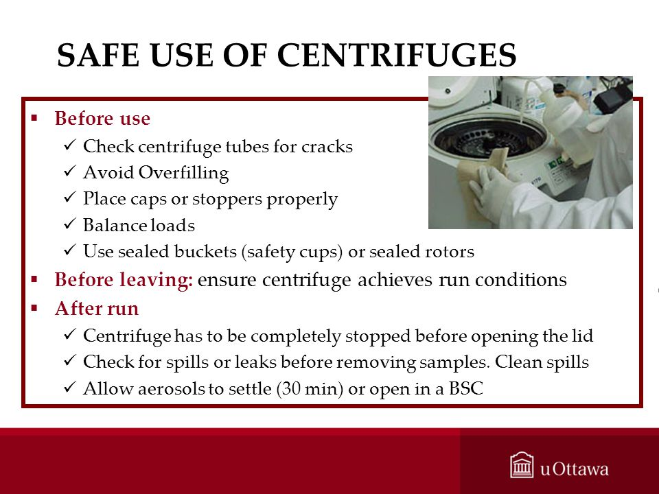 SAFE USE OF CENTRIFUGES Before use Check centrifuge tubes for cracks Avoid Overfilling Place caps or stoppers properly Balance loads Use sealed bucket