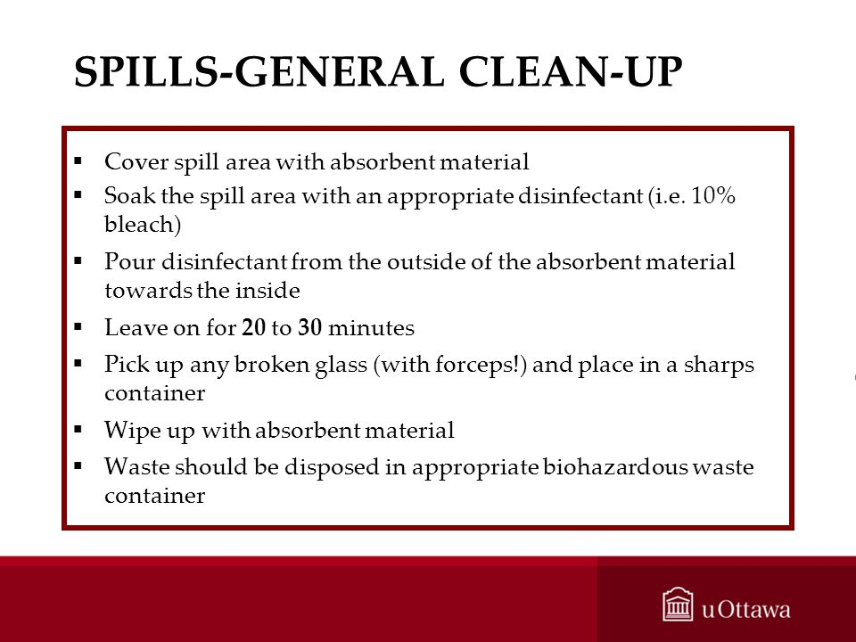 SPILLS-GENERAL CLEAN-UP Cover spill area with absorbent material Soak the spill area with an appropriate disinfectant (i.e. 10% bleach) Pour disinfect