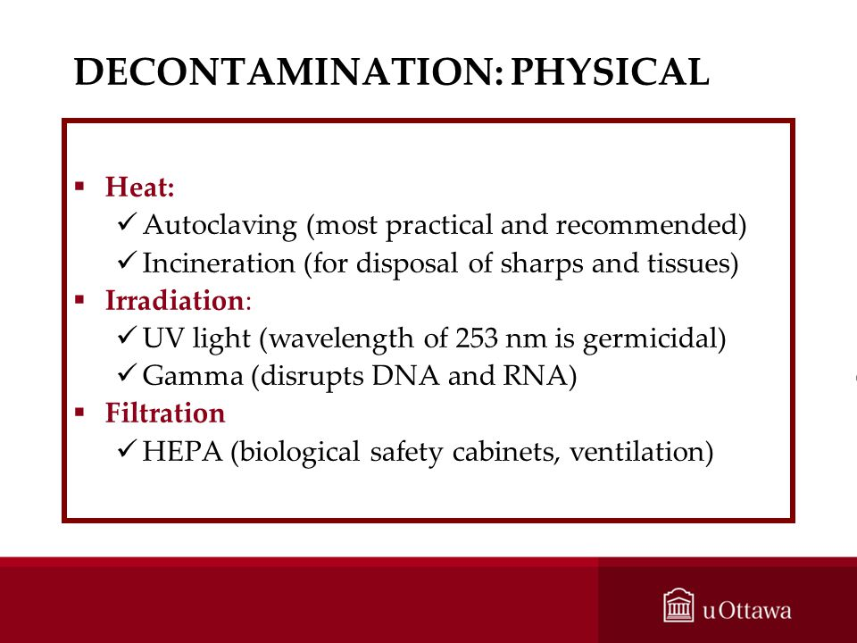 DECONTAMINATION: PHYSICAL Heat: Autoclaving (most practical and recommended) Incineration (for disposal of sharps and tissues) Irradiation: UV light (