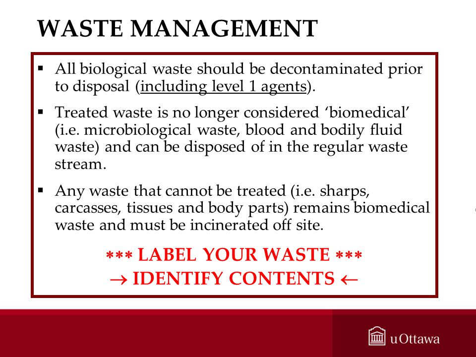 WASTE MANAGEMENT All biological waste should be decontaminated prior to disposal (including level 1 agents). Treated waste is no longer considered bio