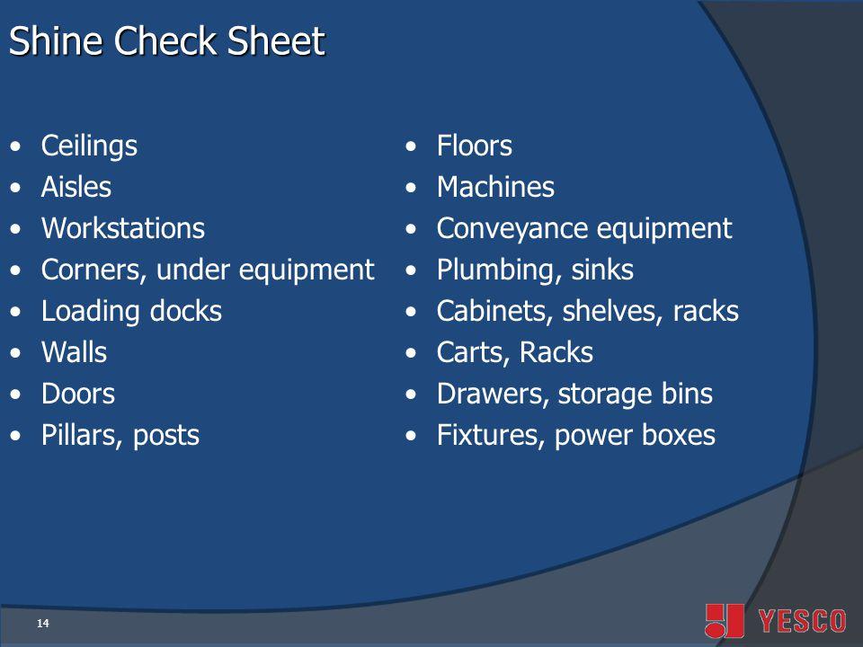 14 Shine Check Sheet Ceilings Aisles Workstations Corners, under equipment Loading docks Walls Doors Pillars, posts Floors Machines Conveyance equipment Plumbing, sinks Cabinets, shelves, racks Carts, Racks Drawers, storage bins Fixtures, power boxes