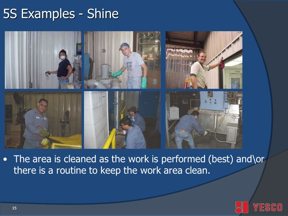 15 5S Examples - Shine The area is cleaned as the work is performed (best) and\or there is a routine to keep the work area clean.