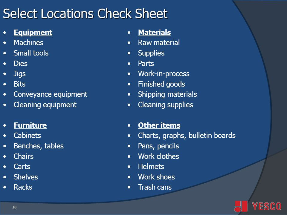 18 Select Locations Check Sheet Equipment Machines Small tools Dies Jigs Bits Conveyance equipment Cleaning equipment Furniture Cabinets Benches, tables Chairs Carts Shelves Racks Materials Raw material Supplies Parts Work-in-process Finished goods Shipping materials Cleaning supplies Other items Charts, graphs, bulletin boards Pens, pencils Work clothes Helmets Work shoes Trash cans
