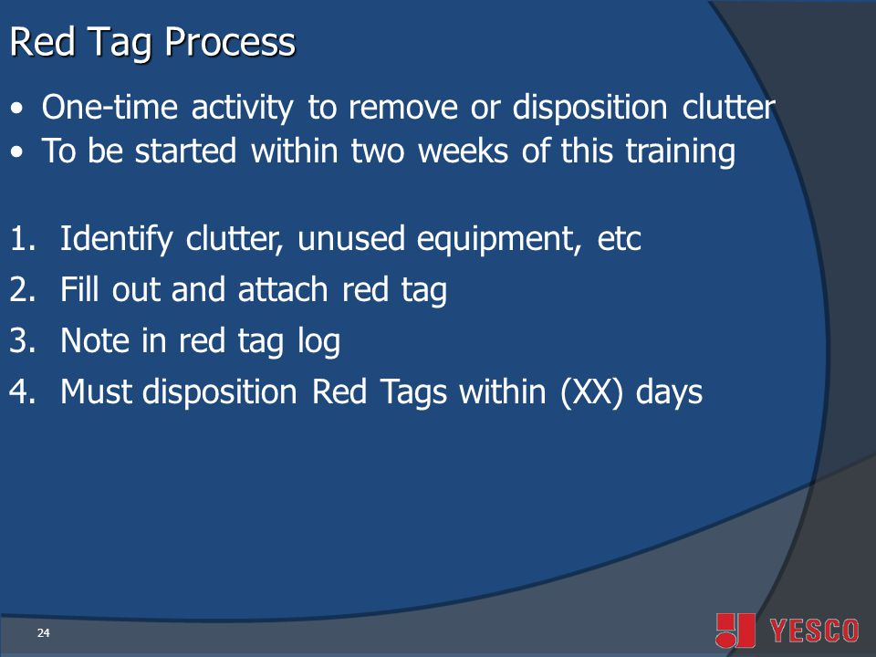 24 Red Tag Process One-time activity to remove or disposition clutter To be started within two weeks of this training 1.Identify clutter, unused equipment, etc 2.Fill out and attach red tag 3.Note in red tag log 4.Must disposition Red Tags within (XX) days