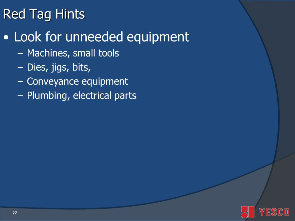27 Red Tag Hints Look for unneeded equipment –Machines, small tools –Dies, jigs, bits, –Conveyance equipment –Plumbing, electrical parts