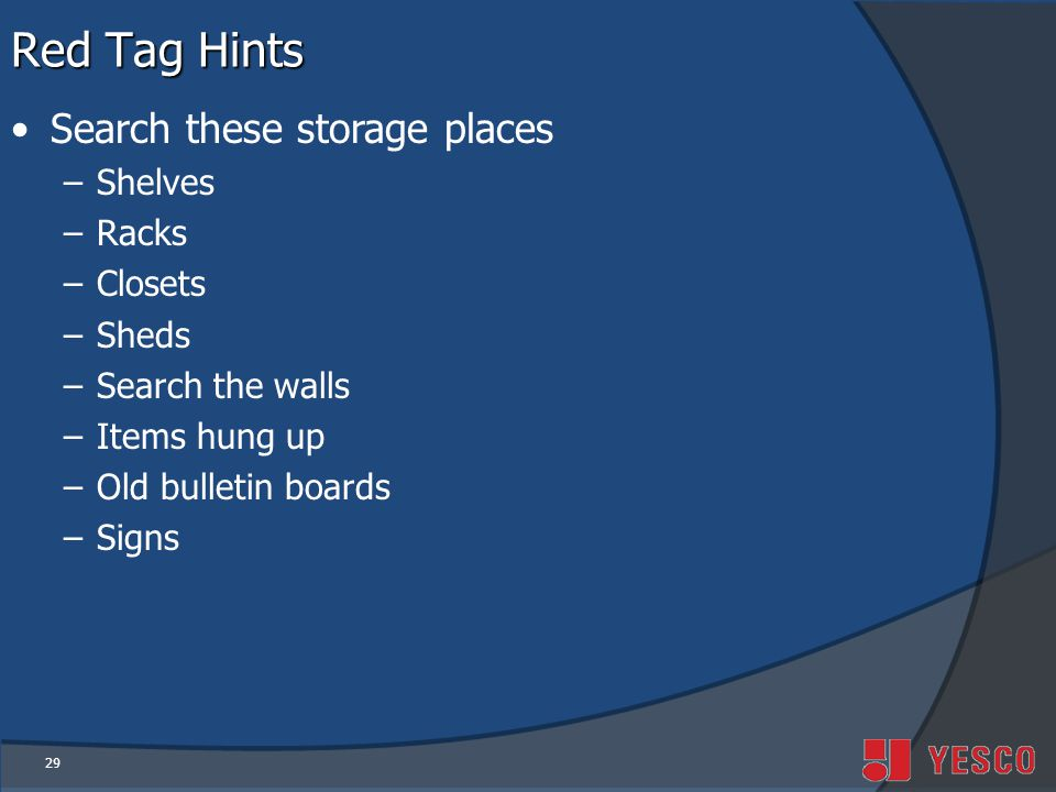 29 Red Tag Hints Search these storage places –Shelves –Racks –Closets –Sheds –Search the walls –Items hung up –Old bulletin boards –Signs
