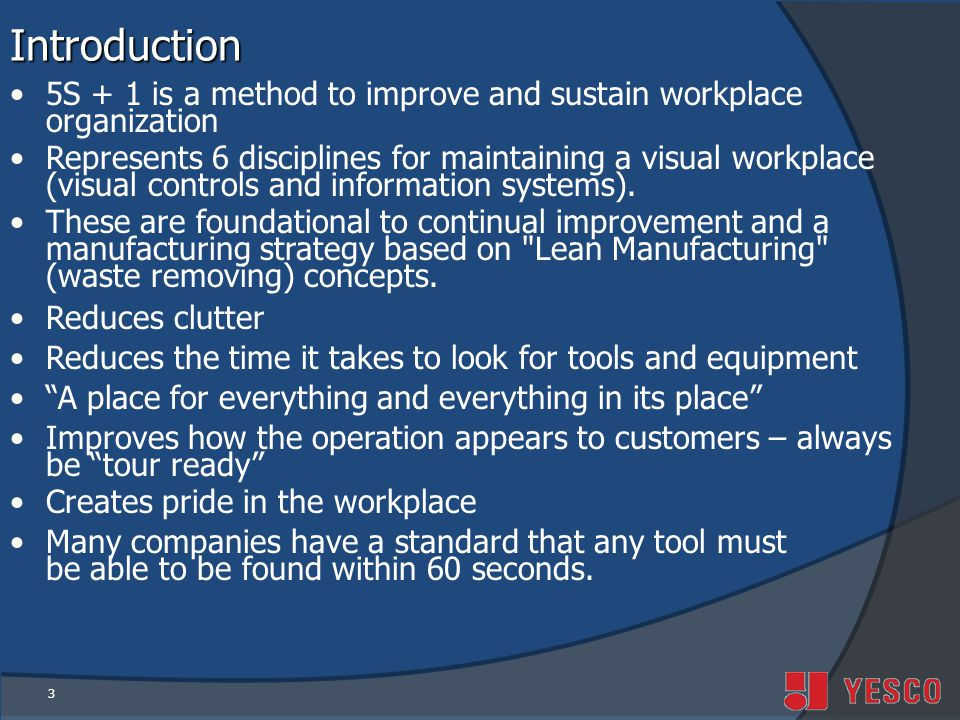 3Introduction 5S + 1 is a method to improve and sustain workplace organization Represents 6 disciplines for maintaining a visual workplace (visual controls and information systems).