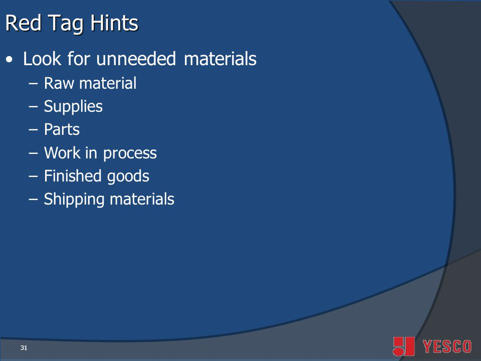 31 Red Tag Hints Look for unneeded materials –Raw material –Supplies –Parts –Work in process –Finished goods –Shipping materials