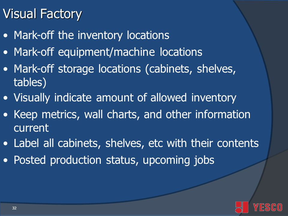 32 Visual Factory Mark-off the inventory locations Mark-off equipment/machine locations Mark-off storage locations (cabinets, shelves, tables) Visually indicate amount of allowed inventory Keep metrics, wall charts, and other information current Label all cabinets, shelves, etc with their contents Posted production status, upcoming jobs