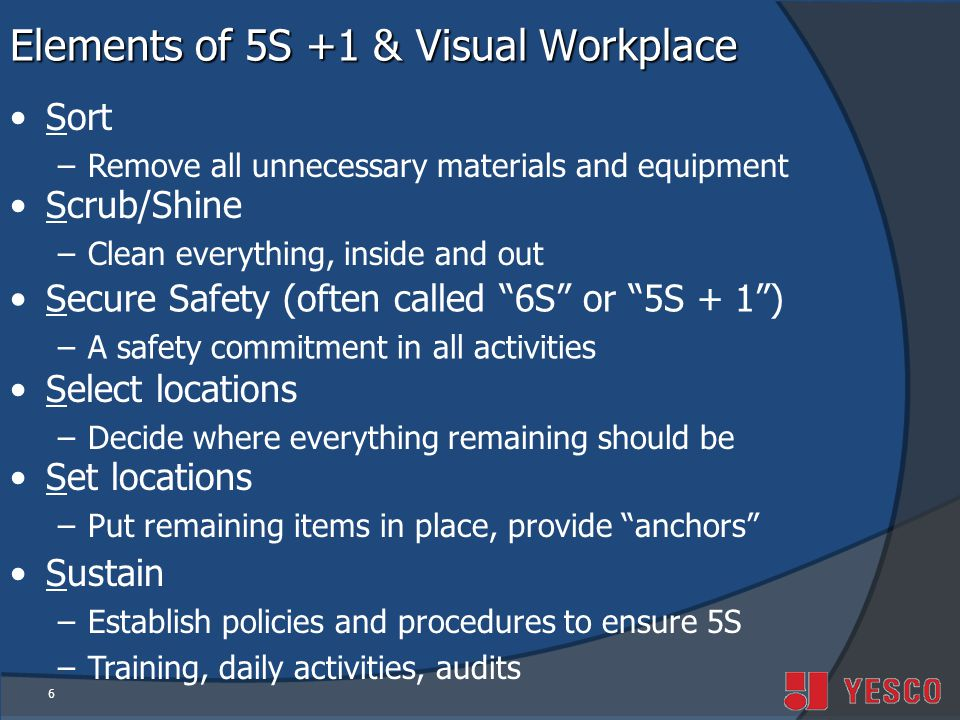 6 Elements of 5S +1 & Visual Workplace Sort –Remove all unnecessary materials and equipment Scrub/Shine –Clean everything, inside and out Secure Safety (often called 6S or 5S + 1) –A safety commitment in all activities Select locations –Decide where everything remaining should be Set locations –Put remaining items in place, provide anchors Sustain –Establish policies and procedures to ensure 5S –Training, daily activities, audits