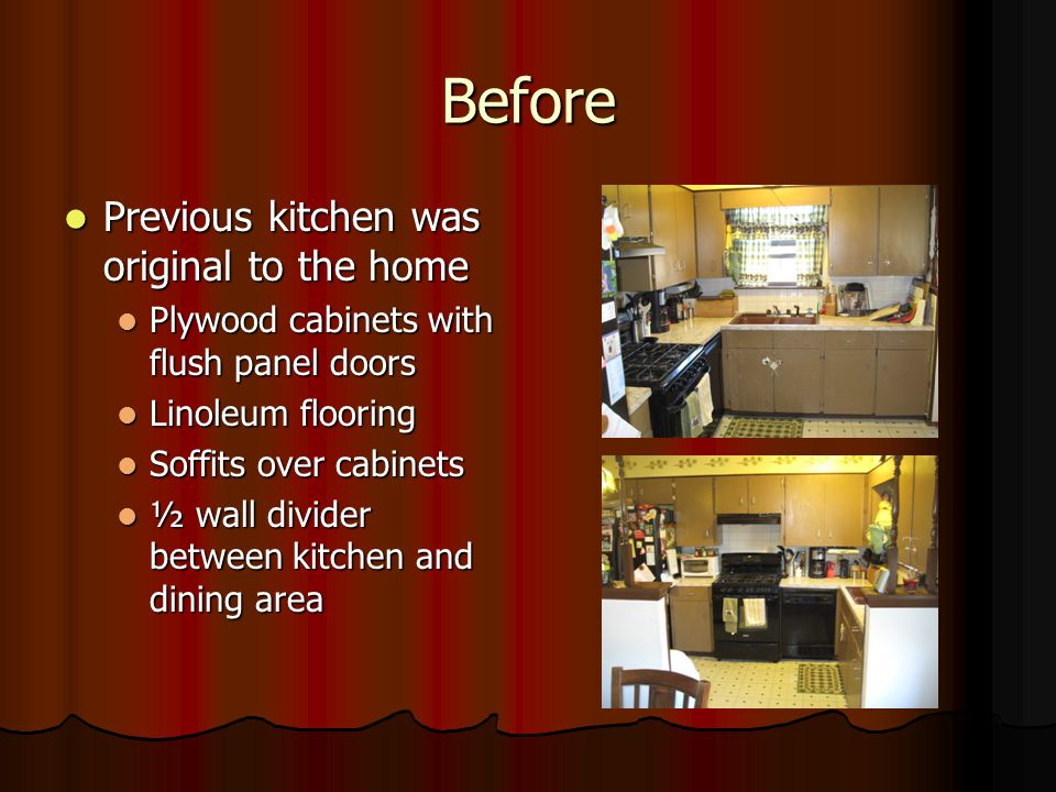 Before Previous kitchen was original to the home Previous kitchen was original to the home Plywood cabinets with flush panel doors Plywood cabinets with flush panel doors Linoleum flooring Linoleum flooring Soffits over cabinets Soffits over cabinets ½ wall divider between kitchen and dining area ½ wall divider between kitchen and dining area