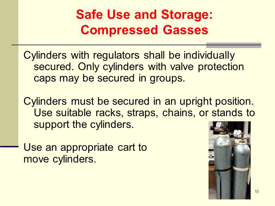 15 Safe Use and Storage: Compressed Gasses Cylinders with regulators shall be individually secured. Only cylinders with valve protection caps may be s