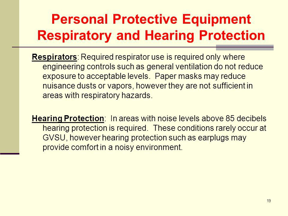 19 Personal Protective Equipment Respiratory and Hearing Protection Respirators: Required respirator use is required only where engineering controls s