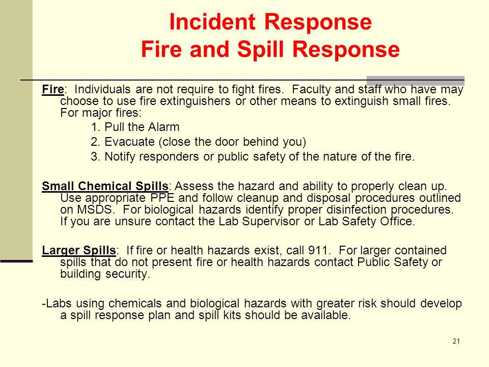 21 Incident Response Fire and Spill Response Fire: Individuals are not require to fight fires. Faculty and staff who have may choose to use fire extin