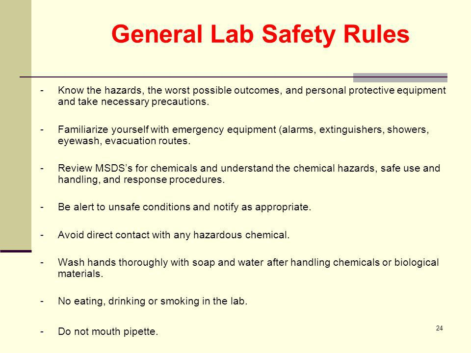 24 General Lab Safety Rules - Know the hazards, the worst possible outcomes, and personal protective equipment and take necessary precautions. -Famili