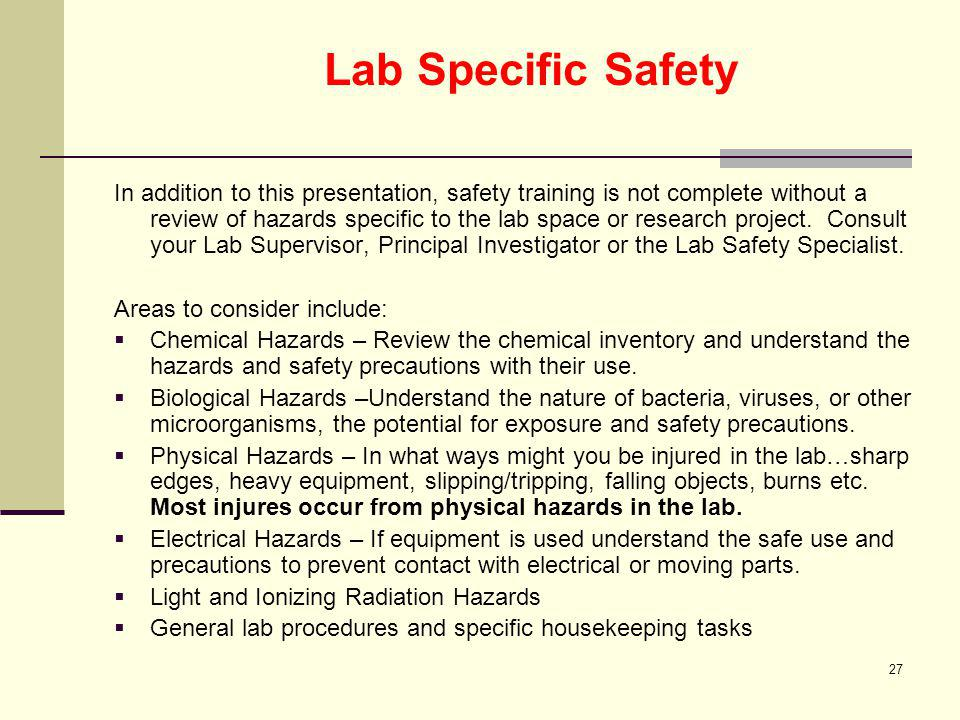 27 Lab Specific Safety In addition to this presentation, safety training is not complete without a review of hazards specific to the lab space or rese
