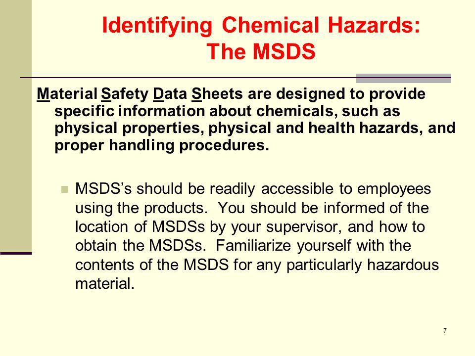 7 Identifying Chemical Hazards: The MSDS Material Safety Data Sheets are designed to provide specific information about chemicals, such as physical pr