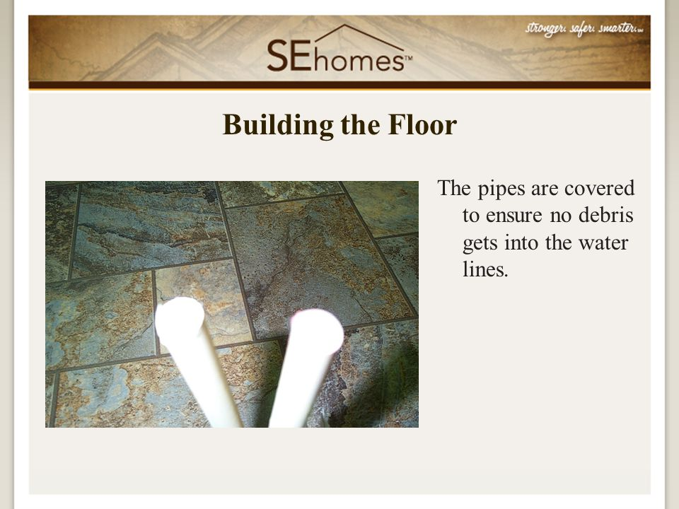 The pipes are covered to ensure no debris gets into the water lines. Building the Floor
