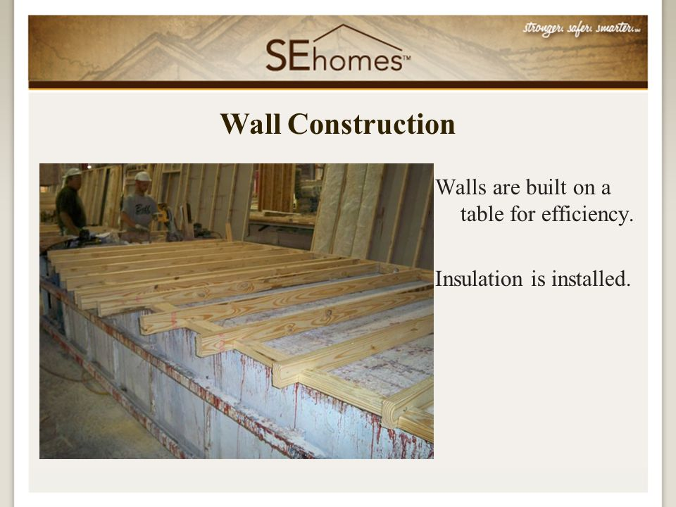 Walls are built on a table for efficiency. Insulation is installed. Wall Construction