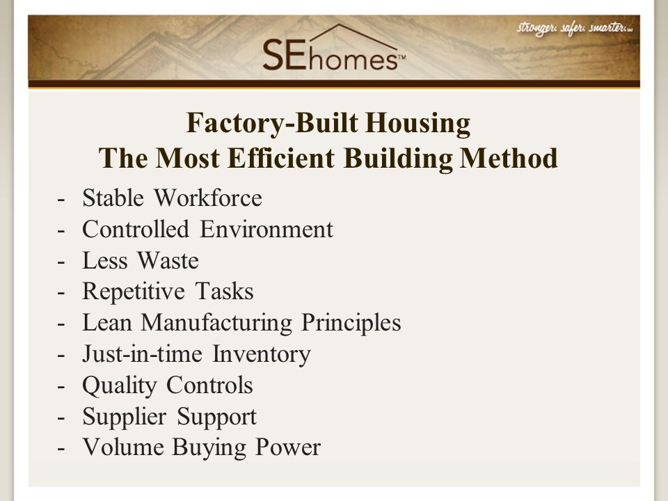 -Stable Workforce -Controlled Environment -Less Waste -Repetitive Tasks -Lean Manufacturing Principles -Just-in-time Inventory -Quality Controls -Supplier Support -Volume Buying Power Factory-Built Housing The Most Efficient Building Method