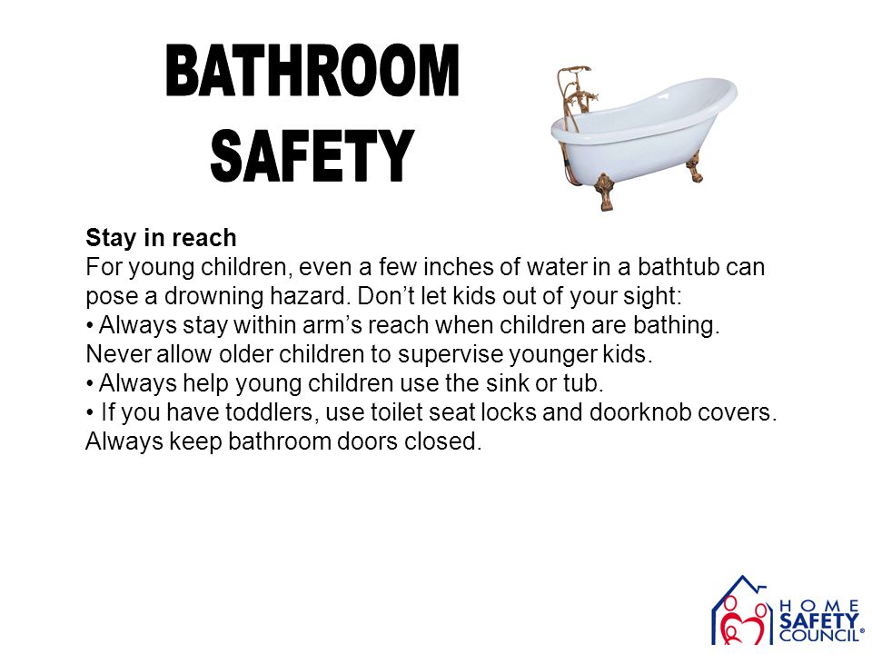 Stay in reach For young children, even a few inches of water in a bathtub can pose a drowning hazard. Dont let kids out of your sight: Always stay wit