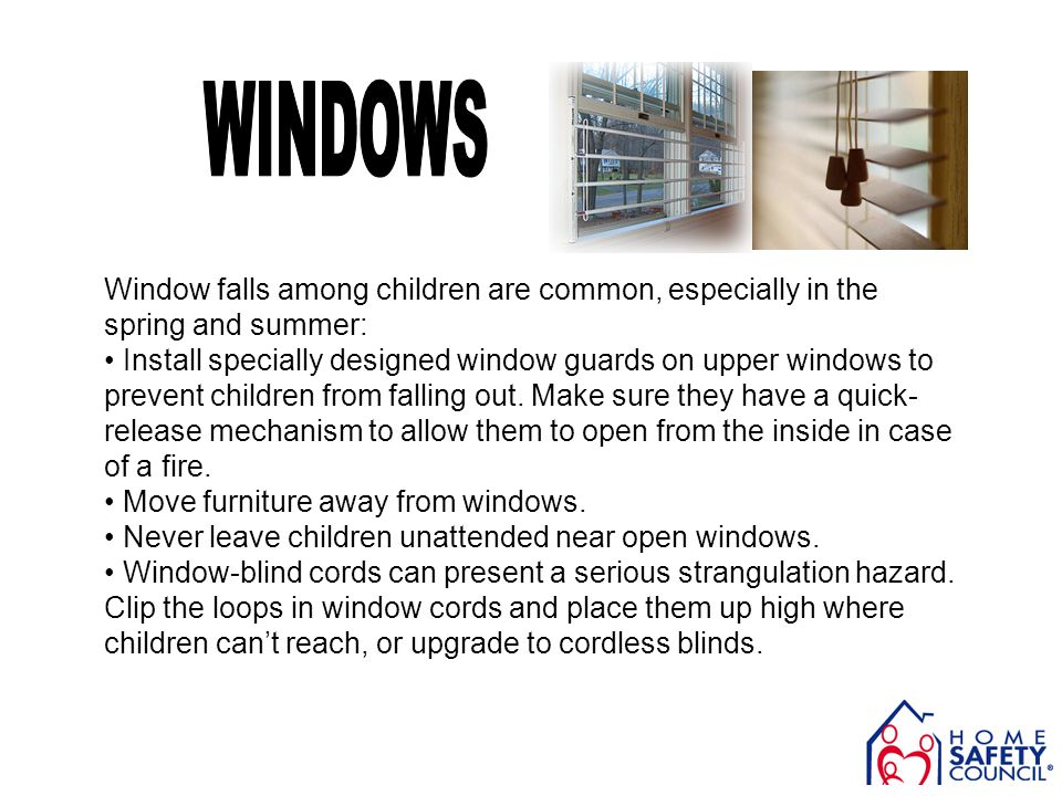 Window falls among children are common, especially in the spring and summer: Install specially designed window guards on upper windows to prevent chil
