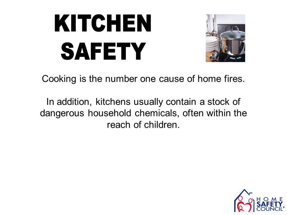 Cooking is the number one cause of home fires. In addition, kitchens usually contain a stock of dangerous household chemicals, often within the reach