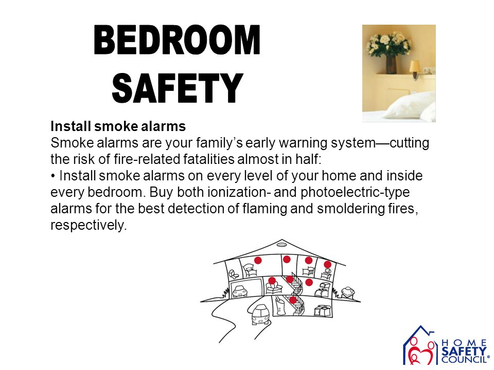 Install smoke alarms Smoke alarms are your familys early warning systemcutting the risk of fire-related fatalities almost in half: Install smoke alarm