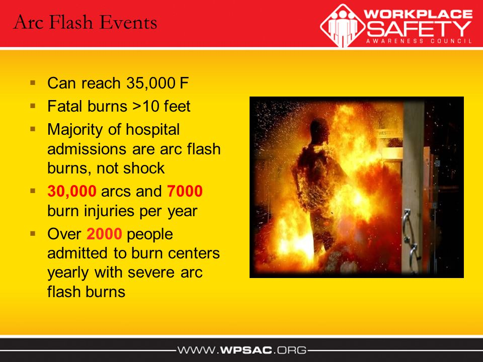 Arc Flash Events Can reach 35,000 F Fatal burns >10 feet Majority of hospital admissions are arc flash burns, not shock 30,000 arcs and 7000 burn inju