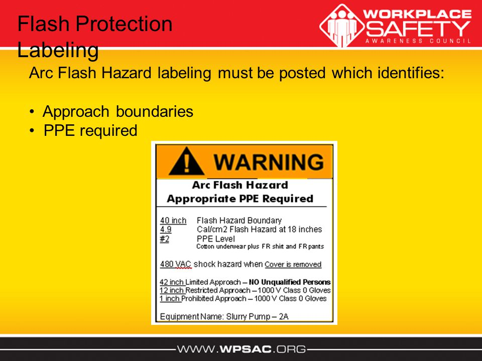 Flash Protection Labeling Arc Flash Hazard labeling must be posted which identifies: Approach boundaries PPE required