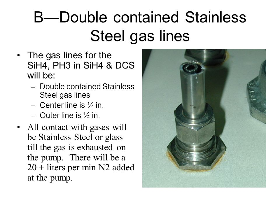 BDouble contained Stainless Steel gas lines The gas lines for the SiH4, PH3 in SiH4 & DCS will be: –Double contained Stainless Steel gas lines –Center line is ¼ in.