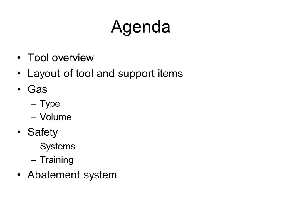 Agenda Tool overview Layout of tool and support items Gas –Type –Volume Safety –Systems –Training Abatement system