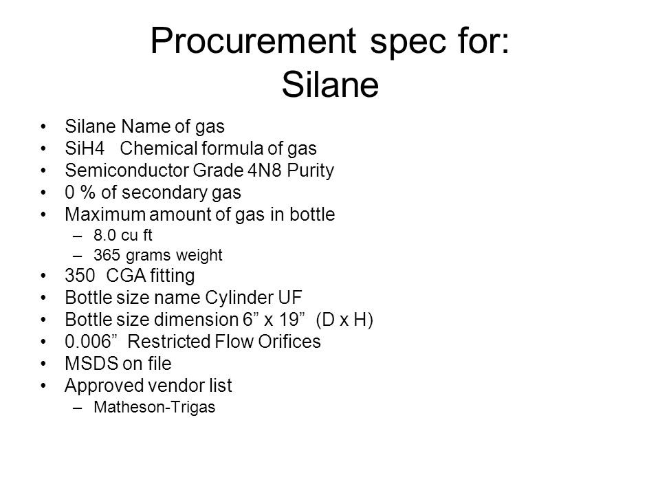 Procurement spec for: Silane Silane Name of gas SiH4 Chemical formula of gas Semiconductor Grade 4N8 Purity 0 % of secondary gas Maximum amount of gas in bottle –8.0 cu ft –365 grams weight 350 CGA fitting Bottle size name Cylinder UF Bottle size dimension 6 x 19 (D x H) 0.006 Restricted Flow Orifices MSDS on file Approved vendor list –Matheson-Trigas