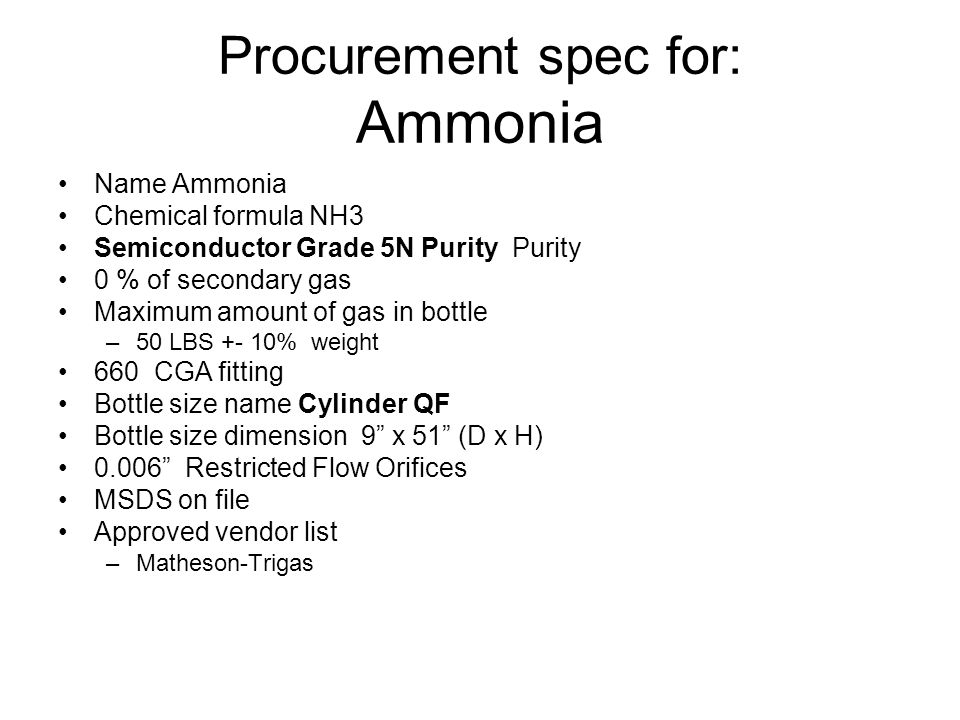 Procurement spec for: Ammonia Name Ammonia Chemical formula NH3 Semiconductor Grade 5N Purity Purity 0 % of secondary gas Maximum amount of gas in bottle –50 LBS +- 10% weight 660 CGA fitting Bottle size name Cylinder QF Bottle size dimension 9 x 51 (D x H) 0.006 Restricted Flow Orifices MSDS on file Approved vendor list –Matheson-Trigas