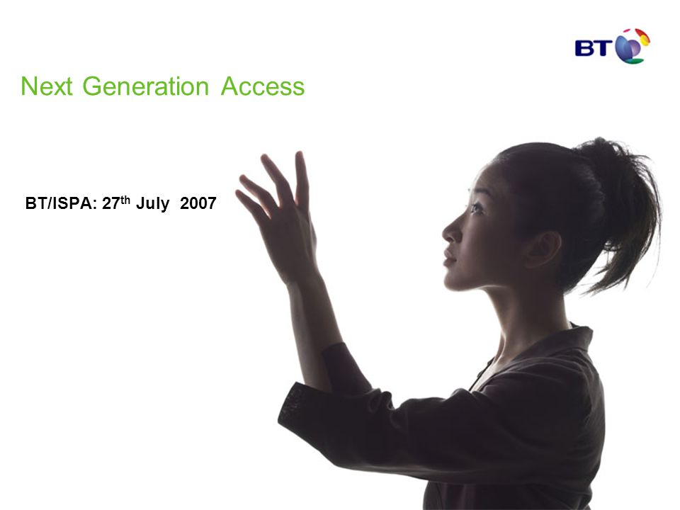 Next Generation Access BT/ISPA: 27 th July 2007