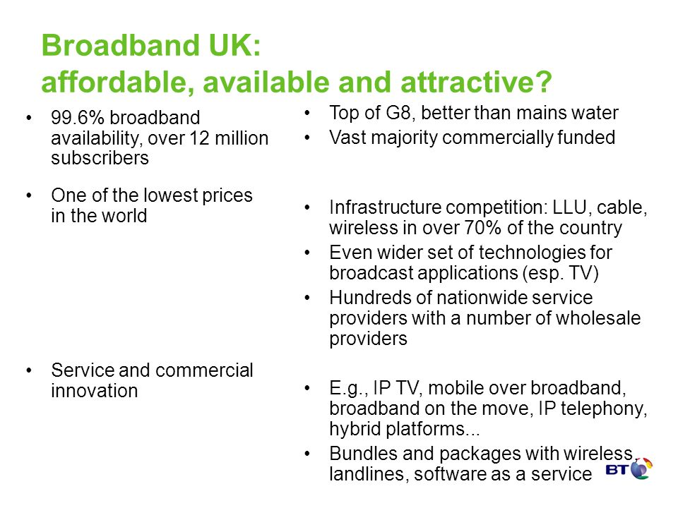 Broadband UK: affordable, available and attractive? Top of G8, better than mains water Vast majority commercially funded Infrastructure competition: L