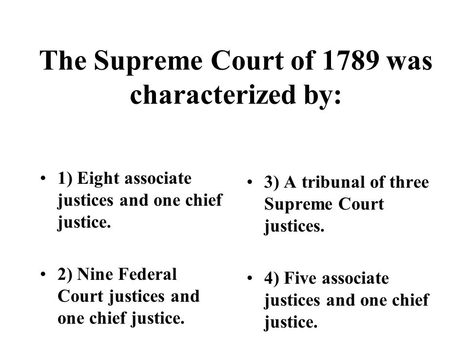 The Supreme Court of 1789 was characterized by: 1) Eight associate justices and one chief justice.