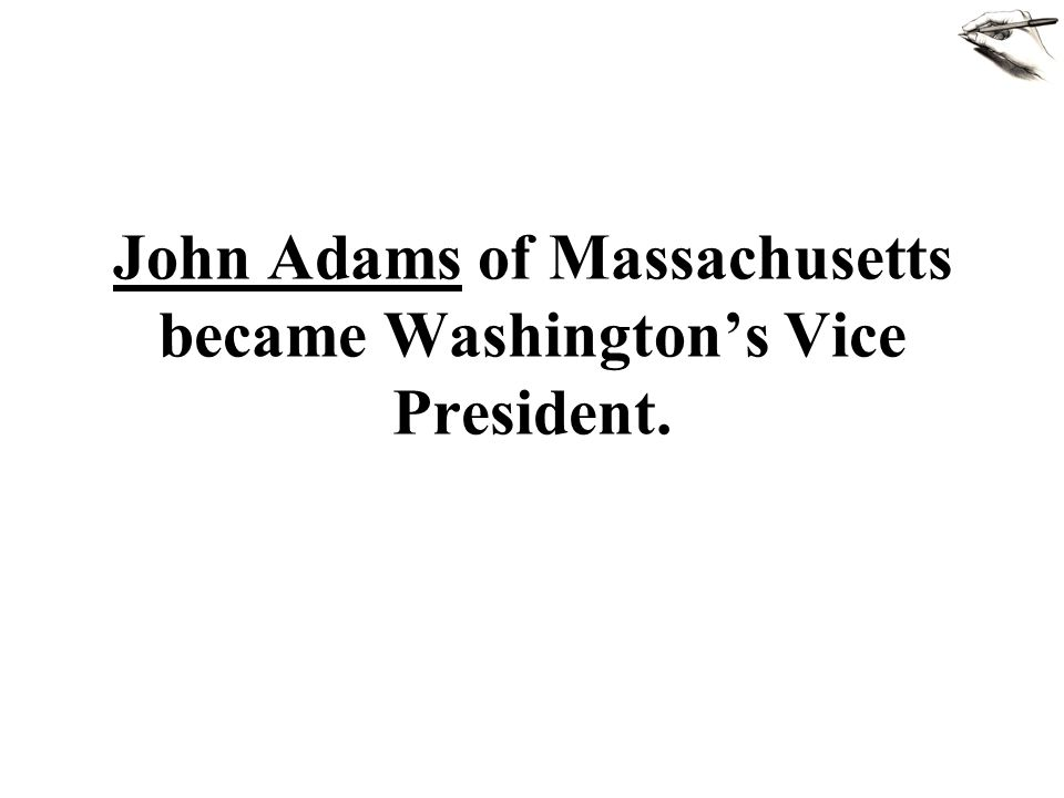 John Adams of Massachusetts became Washingtons Vice President.