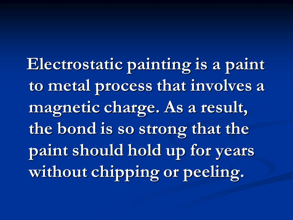 Electrostatic painting is a paint to metal process that involves a magnetic charge. As a result, the bond is so strong that the paint should hold up f