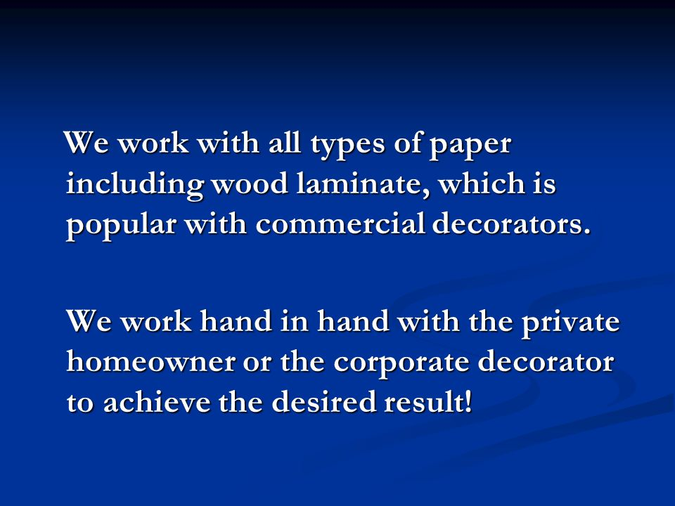 We work with all types of paper including wood laminate, which is popular with commercial decorators. We work with all types of paper including wood l