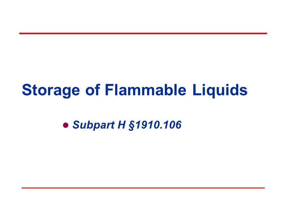 Objectives In this course, we will discuss the following: Scope of the standard The four elements of the fire tetrahedron and how the standard aims to interrupt those elements Classifying flammable liquids Storage requirements for liquids covered under the standard 29 CFR 1910.106