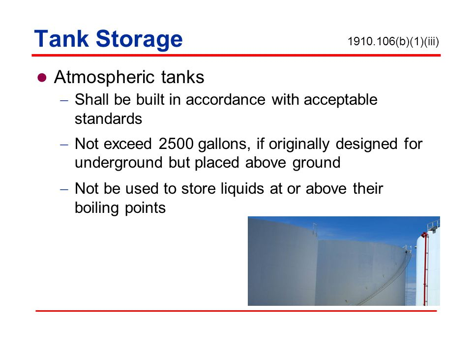 Tank Storage Atmospheric tanks Shall be built in accordance with acceptable standards Not exceed 2500 gallons, if originally designed for underground