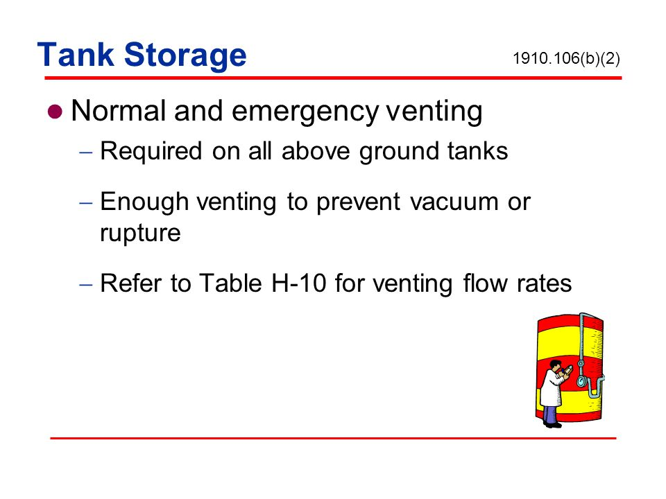 Tank Storage Normal and emergency venting Required on all above ground tanks Enough venting to prevent vacuum or rupture Refer to Table H-10 for venti