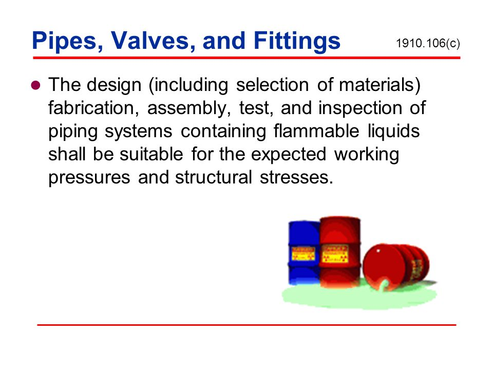 Pipes, Valves, and Fittings The design (including selection of materials) fabrication, assembly, test, and inspection of piping systems containing fla