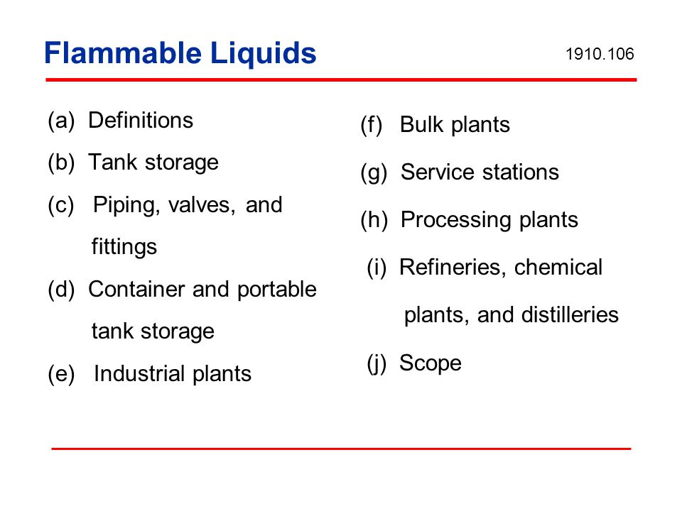 Tank Storage Atmospheric tanks Shall be built in accordance with acceptable standards Not exceed 2500 gallons, if originally designed for underground but placed above ground Not be used to store liquids at or above their boiling points 1910.106(b)(1)(iii)